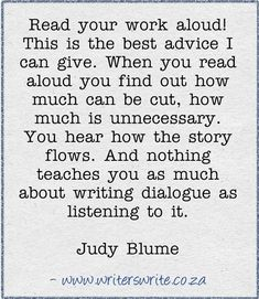 Read your work aloud! This is the best advice I can give. When you read aloud you find out how much can be cut, how much is unnecessary. You hear how the story flows. And nothing teaches you as much about writing dialogue as listening to it. - Judy Blume #quote 3-8-13