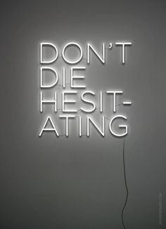 Don't die hesitating - so much truth to this thought, particularly if you have faced death.