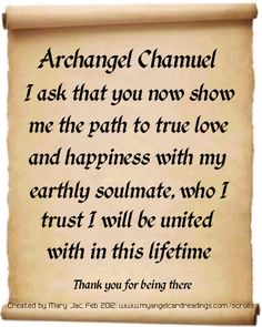Archangel Chamuel, I ask that you now show me the path to true love and happiness with my earthly soulmate, who I trust I will be united with in this lifetime. Archangel Prayers, Angel Quotes, Angel Sayings, Angel Guide, I Believe In Angels, Your Guardian Angel, Angel Cards, Spirit Guides, Affirmations