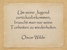 Um seine Jugend zurückzubekommen, braucht man nur seine Torheiten zu wiederholen. Oscar Wilde