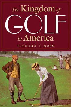 The Kingdom of Golf in America - Richard J. Moss (June 2013)