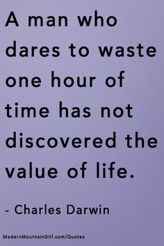 A man who dares to waste one hour of time has not discovered the value of life. charles darwin #QUOTES – Modern Mountain Girl #inspirational #selfenlightenment #happiness