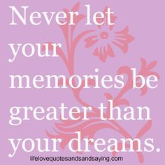 """""""Never let your memories be greater than your dreams.""""-Unknown  http://wisequotesandsayings.blogspot.com/2012/12/never-let-your-memories-be-greater-than.html"""