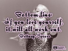 Bottom line: If you love yourself, it will all work out. - Britney Spears(QuotesHobby.com)