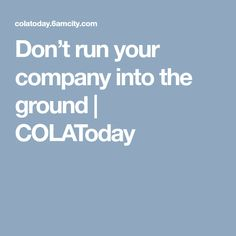 Don't run your company into the ground | COLAToday