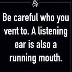 Be careful who you vent to a listening ear is also a running mouth