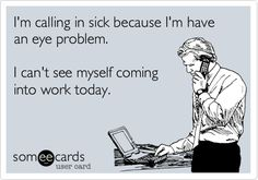 I'm calling in sick because I'm have an eye problem. I can't see myself coming into work today.
