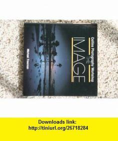 The Image (Collins Photography Workshop) (Collins Photography Workshop Series) (9780004122489) Michael Freeman , ISBN-10: 0004122488  , ISBN-13: 978-0004122489 ,  , tutorials , pdf , ebook , torrent , downloads , rapidshare , filesonic , hotfile , megaupload , fileserve