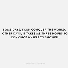 Most Funny Quotes : QUOTATION – Image : Quotes Of the day – Life Quote Some days I can conquer the world. Other days it takes me three hours to convince myself to shower. Sharing is Caring Great Quotes, Quotes To Live By, Me Quotes, Funny Quotes, Inspirational Quotes, Funniest Quotes, Cant Sleep Quotes Funny, Depressing Quotes, Monday Quotes