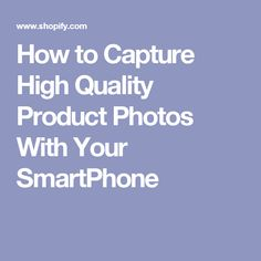 How to Capture High Quality Product Photos With Your SmartPhone