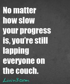No matter how slow your progress is, you're still lapping everyone on the couch. #motivation