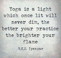 The better your practice the brighter your flame ~ BKS Iyengar