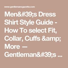 Men's Dress Shirt Style Guide - How To select Fit, Collar, Cuffs & More — Gentleman's Gazette