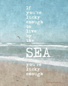 If you're lucky enough to live by the sea,  you're lucky enough