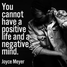 You cannot have a positive life and a negative mind. –Joyce Meyer