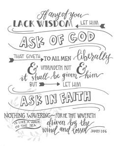 An original hand written design of the beautiful scripture found in James reminding us to ask God in faith for wisdom. This 8 x 10 or 5 x 7 design is printed on heavyweight, archival cardstock. (The frame is not included) If youre a youth leader please contact us, we can digitally send it to you in any size youd like - that way you are free to make copies, we want to make this as available and affordable as possible.