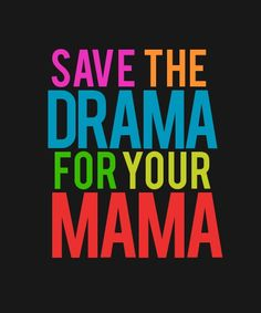 Um--excuse me....mama has enough drama of her own  ;)