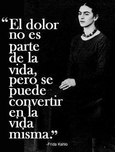 〽️ El dolor no es parte de la vida, pero se puede convertir en la vida misma. Frida Kahlo