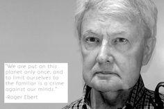 A quote from film reviewer Roger Ebert.  Yesterday, April 4th 2014 was the one year anniversary of his death.  Ebert wrote for the Chicago Sun Times from 1967 to the occasion of his death.  He is survived by Chaz, his wife, and his two children and one grandchild.  Even after his death, he has won several awards, accepted by Chaz.