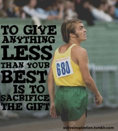 To give anything less than your best is to sacrifice the gift