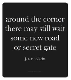 Around the corner there may still wait some new road or secret gate. J R R Tolkein Author of the LORD OF THE RINGS