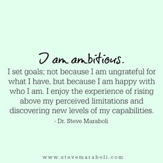I am ambitious. I set goals; not because I am ungrateful for what I have, but because I am happy with who I am. I enjoy the experience of rising above my perceived limitations and discovering new levels of my capabilities. - Steve Maraboli