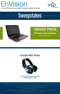 "Enter VSP's EnVision Sweepstakes today for your chance to win a HP Beats™ Special Edition 15.6"" Notebook Computer. Also, play our Instant Win Game for your chance to win either an iSound BT2500 Wireless Headphones with Mic & Music Control! Be sure to come back daily to increase your chances to win."