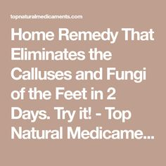 Home Remedy That Eliminates the Calluses and Fungi of the Feet in 2 Days. Try it! - Top Natural Medicaments