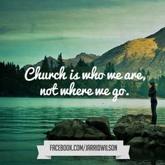 """Church is who we are, not where we go."" (Reminds me of C.S. Lewis' quote: ""You don't have a soul. You ARE a soul; you have a body."")"