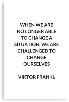 VIKTOR FRANKL Stoic Philosophy Inspirational QUOTE: & we are no longer able to change a situation & we are challenged to change ourselves.& & Viktor E. Wisdom Quotes, Words Quotes, Quotes To Live By, Life Quotes, Daily Quotes, Sayings, Empathy Quotes, Peace Quotes, Change Quotes