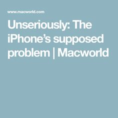 Unseriously: The iPhone's supposed problem | Macworld