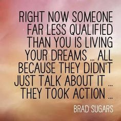 """Right now someone far less qualified than you is living your dreams... All because they didn't just talk about it... They took action..."" (Brad Sugars)"