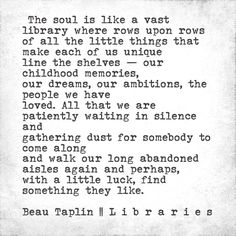 The soul is like a vast library where rows upon rows of all the little things that make each of us unique line the shelves — our childhood memories, our dreams, our ambitions, the people we have loved...
