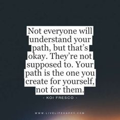 """Quote - """"Not everyone will understand your path, but that's okay. They're not supposed to. Your path is the one you create for yourself, not for them."""" - Koi Fresco"""