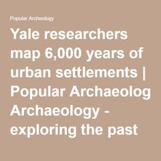 Yale researchers map 6,000 years of urban settlements | Popular Archaeology - exploring the past