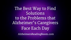The Best Way to Find Solutions to the Problems that Caregivers Face Each Day | Alzheimer's Reading Room