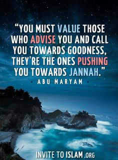 invitetoislam:  You must value those who advise you and call you towards goodness, they're the ones pushing you towards Jannah. - Abu Maryam...