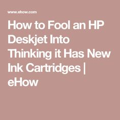 How to Fool an HP Deskjet Into Thinking it Has New Ink Cartridges | eHow