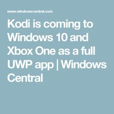 Kodi is coming to Windows 10 and Xbox One as a full UWP app | Windows Central