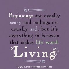 Beginnings are usually scary and endings are usually sad, but it's everything in between that makes life worth living.
