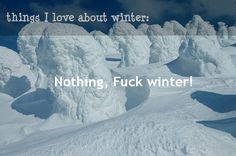 What I love about winters: Nothing. Fuck winter!