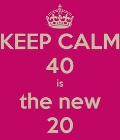 Yup I like this motto :) KEEP CALM 40 is the new 20