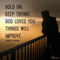 """""""Hold on. Keep trying. God loves you. Things will improve.""""   ~Jeffrey R. Holland"""
