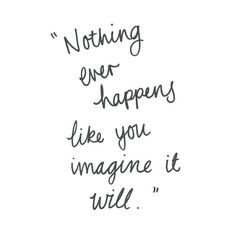 Nothing ever happens like you imagine it will.