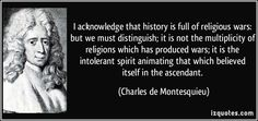 I acknowledge that history is full of religious wars: but we must distinguish; it is not the multiplicity of religions which has produced wars; it is the intolerant spirit animating that which believed itself in the ascendant. (Charles de Montesquieu) #quotes #quote #quotations #CharlesdeMontesquieu