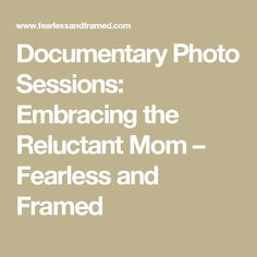 Documentary Photo Sessions: Embracing the Reluctant Mom – Fearless and Framed