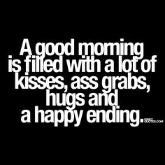 """A good morning is filled with a lot of kisses, ass grabs, hugs and a happy ending."" Now that pretty much sums up the perfect naughty morning. A lot of sexy kisses, naughty ass grabs, long warm hugs and sex that ends with a happy ending"