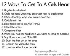 12 Ways To Get To A Girls Heart: 1. Hug her from behind. 2. Hold her hand when walking beside her. 3. When standing, wrap your arms around her. 4. Cuddle with her. 5. Dont force her to do ANYTHING! (A Gentleman doesnt rush his girl physically, because he knows that her morals are to be respected.) 6. Write little notes. (about things you admire, appreciate  love about her.) 7. Compliment her. 8. Give long hugs, when possible. 9. Say I Love You  MEAN IT. 10. Brush the hair out of her ey...