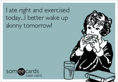 I ate right and exercised today...I better wake up skinny tomorrow!