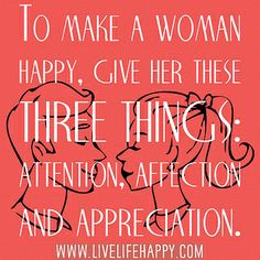 Men listen up......To make a woman happy, give her these three things: attention, affection and appreciation. by deeplifequotes, via Flickr